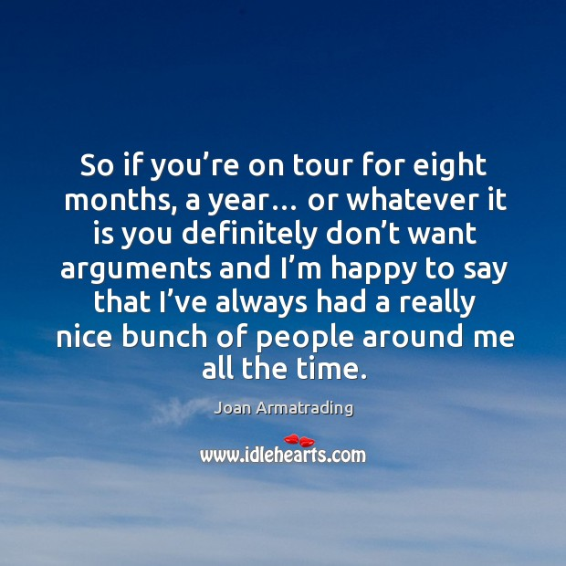 So if you're on tour for eight months, a year… or whatever it is you definitely don't want arguments and Image