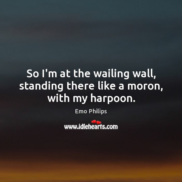 So I'm at the wailing wall, standing there like a moron, with my harpoon. Emo Philips Picture Quote