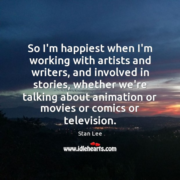 So I'm happiest when I'm working with artists and writers, and involved Stan Lee Picture Quote
