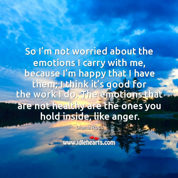 So I'm not worried about the emotions I carry with me, because I'm happy that I have them Diana Ross Picture Quote