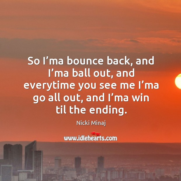 So i'ma bounce back, and i'ma ball out, and everytime you see me i'ma go all out, and i'ma win til the ending. Image