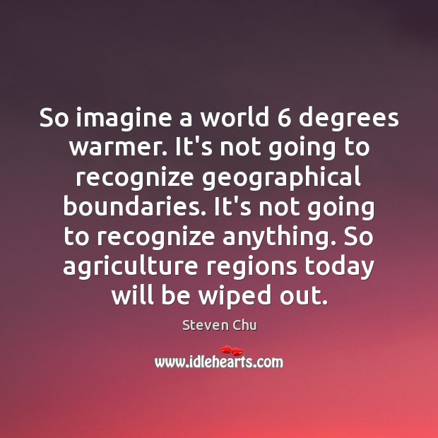 So imagine a world 6 degrees warmer. It's not going to recognize geographical Image