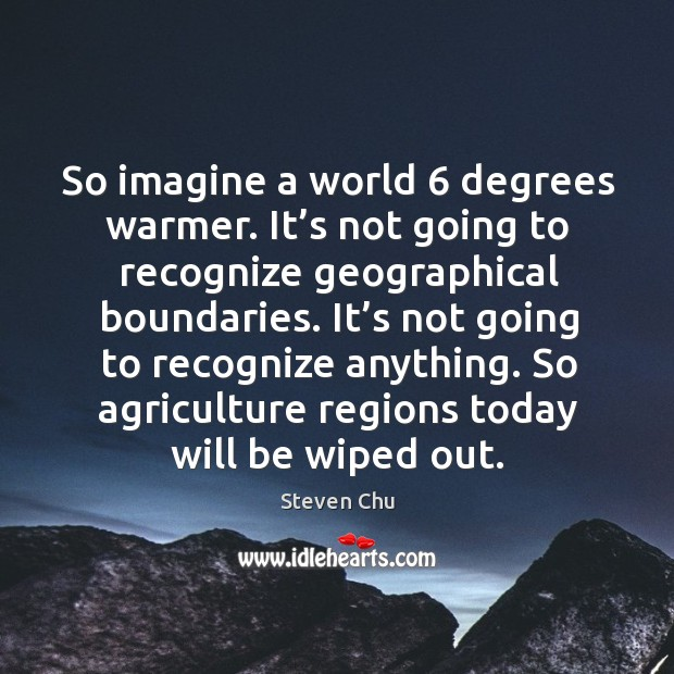 So imagine a world 6 degrees warmer. It's not going to recognize geographical boundaries. Image