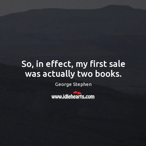 So, in effect, my first sale was actually two books. George Stephen Picture Quote