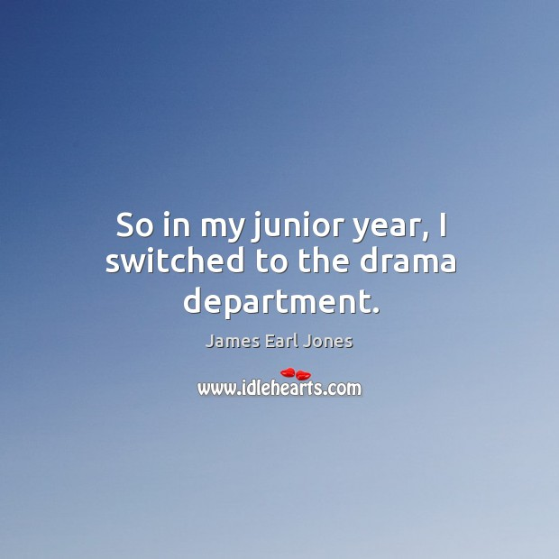 So in my junior year, I switched to the drama department. James Earl Jones Picture Quote