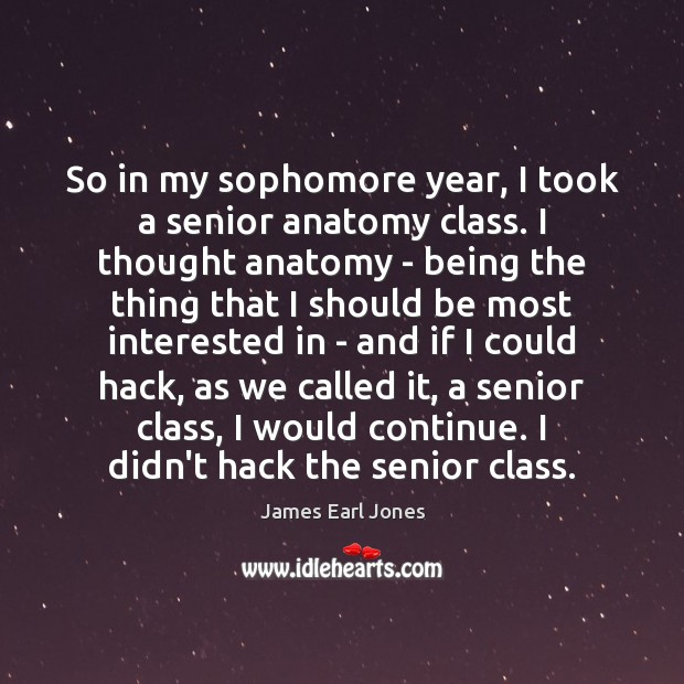 So in my sophomore year, I took a senior anatomy class. I James Earl Jones Picture Quote