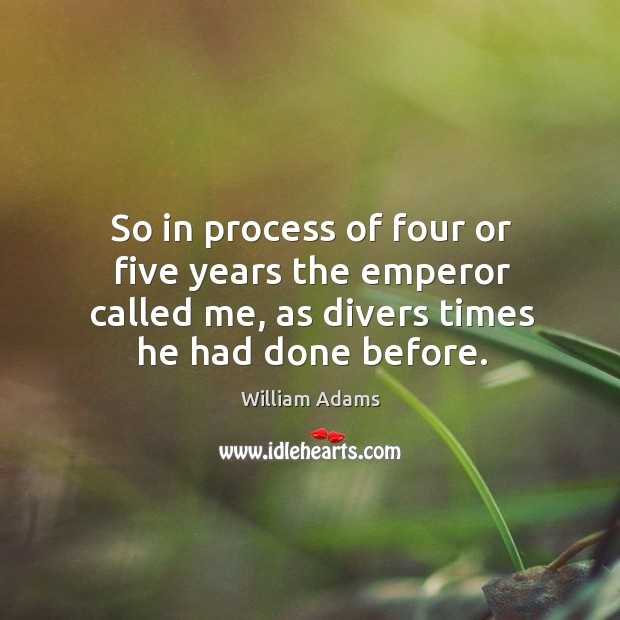 So in process of four or five years the emperor called me, as divers times he had done before. William Adams Picture Quote