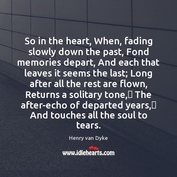 So in the heart, When, fading slowly down the past, Fond memories Henry van Dyke Picture Quote