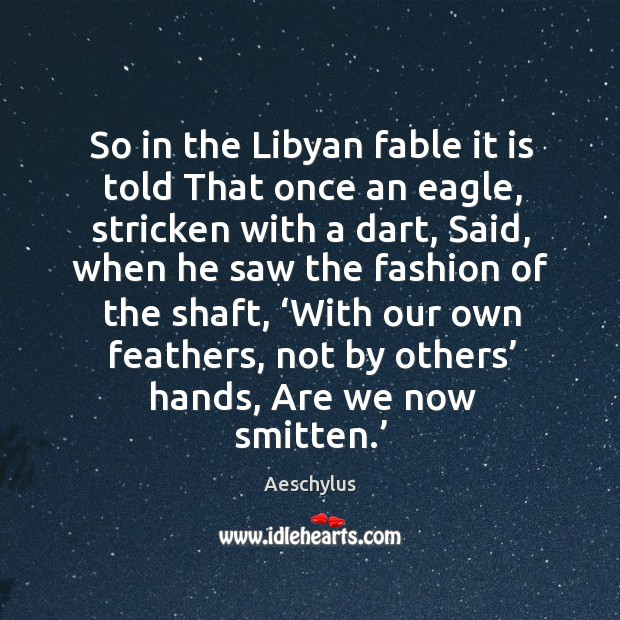 So in the libyan fable it is told that once an eagle, stricken with a dart Image