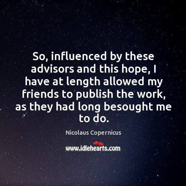 So, influenced by these advisors and this hope, I have at length allowed my friends to publish the work, as they had long besought me to do. Nicolaus Copernicus Picture Quote