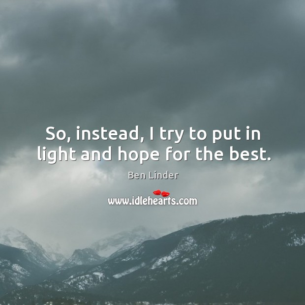 So, instead, I try to put in light and hope for the best. Ben Linder Picture Quote