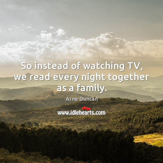 Image, So instead of watching tv, we read every night together as a family.