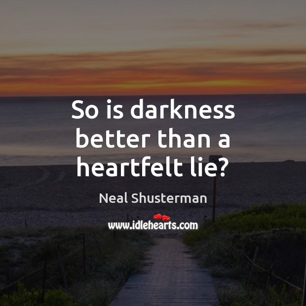 So is darkness better than a heartfelt lie? Neal Shusterman Picture Quote