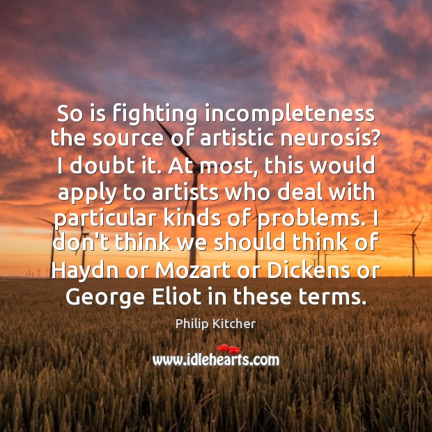 So is fighting incompleteness the source of artistic neurosis? I doubt it. Image