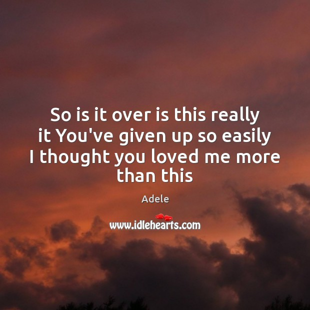 So is it over is this really it You've given up so Adele Picture Quote