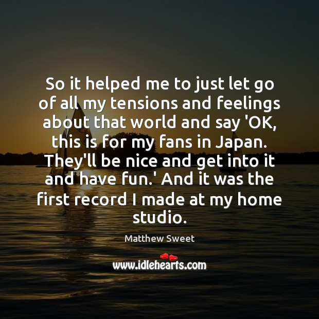 So it helped me to just let go of all my tensions Be Nice Quotes Image