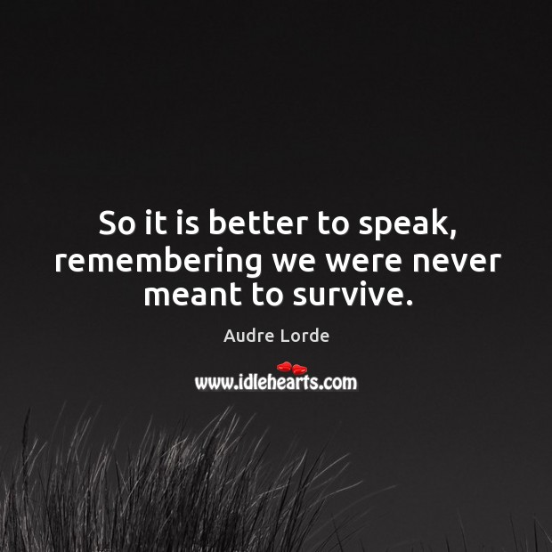 So it is better to speak, remembering we were never meant to survive. Audre Lorde Picture Quote