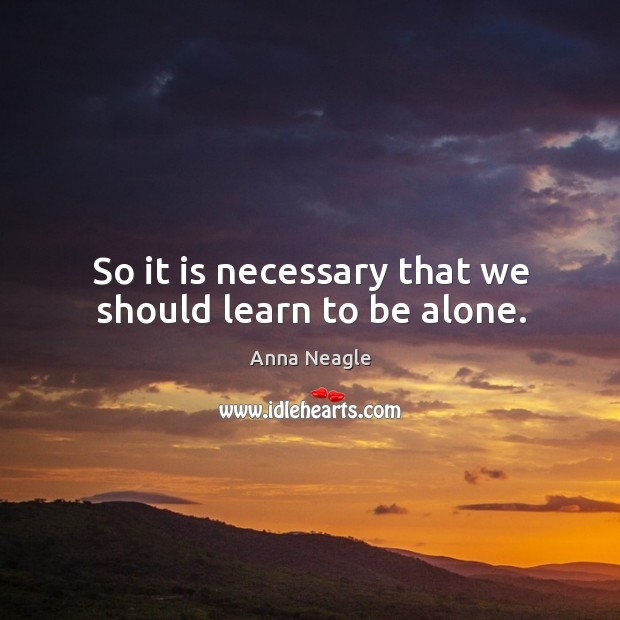 Image, So it is necessary that we should learn to be alone.