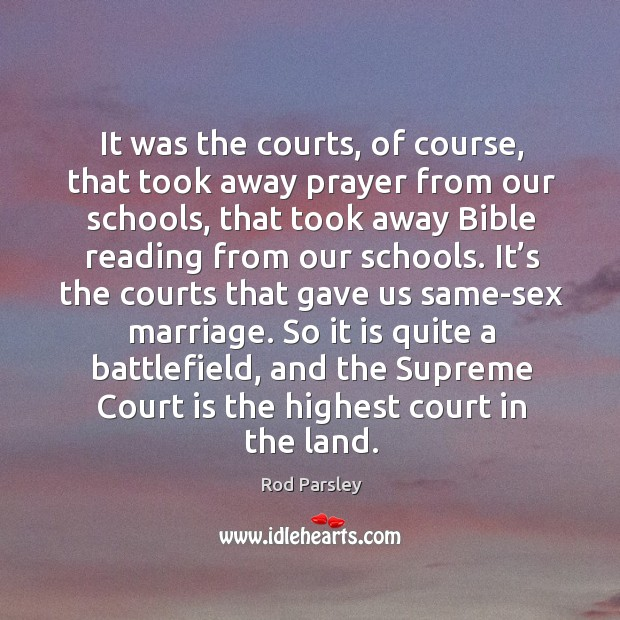 So it is quite a battlefield, and the supreme court is the highest court in the land. Rod Parsley Picture Quote
