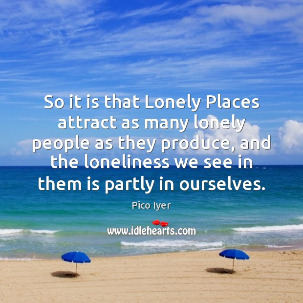 So it is that Lonely Places attract as many lonely people as Pico Iyer Picture Quote