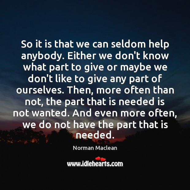 So it is that we can seldom help anybody. Either we don't Norman Maclean Picture Quote