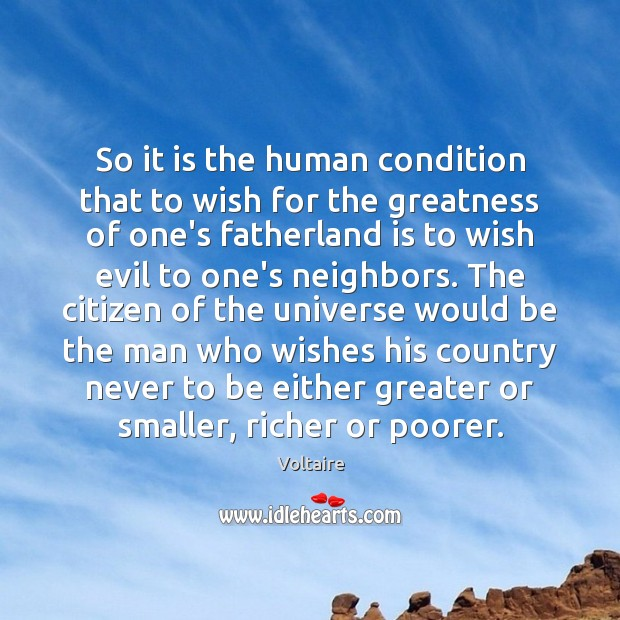 So it is the human condition that to wish for the greatness Voltaire Picture Quote