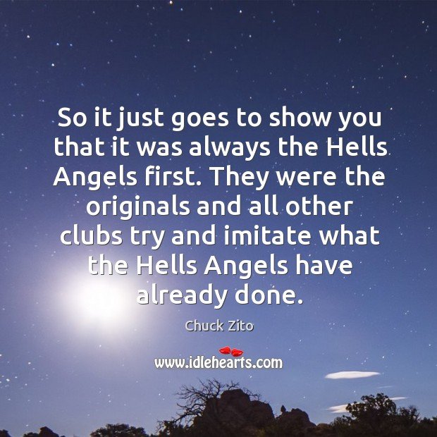 So it just goes to show you that it was always the hells angels first. Chuck Zito Picture Quote