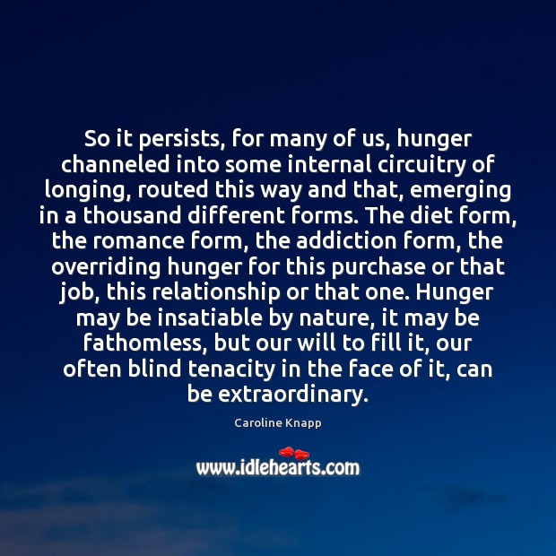 So it persists, for many of us, hunger channeled into some internal Caroline Knapp Picture Quote