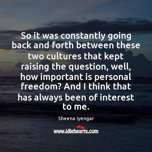 So it was constantly going back and forth between these two cultures Sheena Iyengar Picture Quote