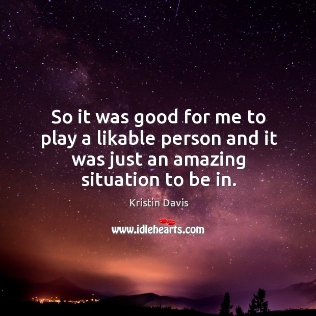 So it was good for me to play a likable person and it was just an amazing situation to be in. Image