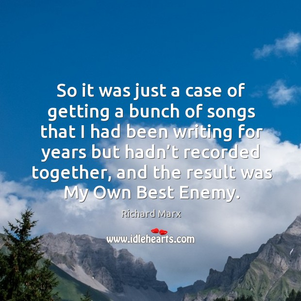 So it was just a case of getting a bunch of songs that I had been writing for years but Richard Marx Picture Quote