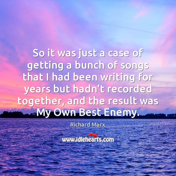 So it was just a case of getting a bunch of songs Richard Marx Picture Quote