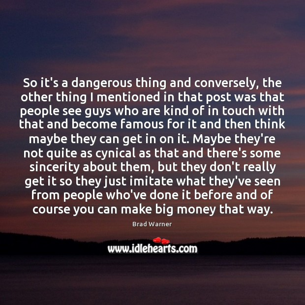 So it's a dangerous thing and conversely, the other thing I mentioned Brad Warner Picture Quote