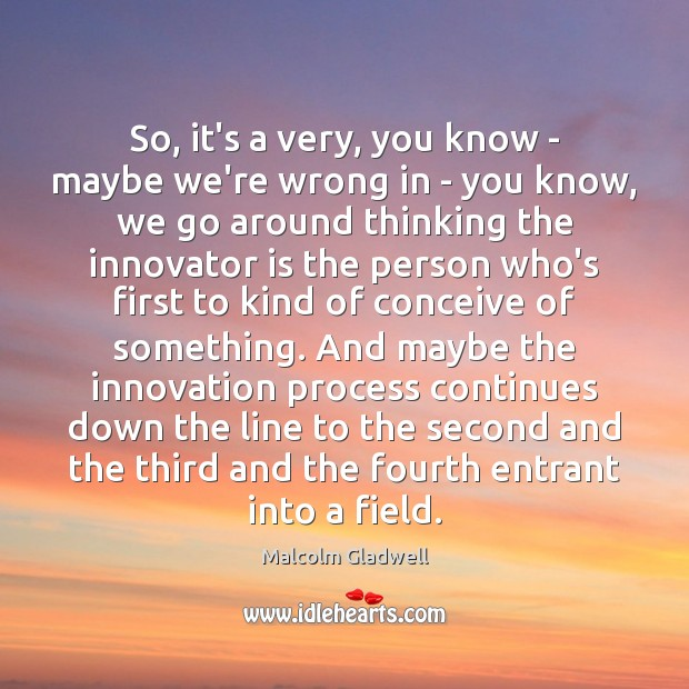 So, it's a very, you know – maybe we're wrong in – Malcolm Gladwell Picture Quote