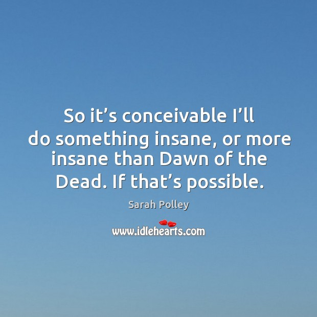 So it's conceivable I'll do something insane, or more insane than dawn of the dead. If that's possible. Image