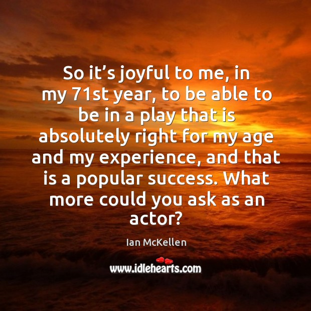 So it's joyful to me, in my 71st year, to be able to be in a play that is absolutely Ian McKellen Picture Quote