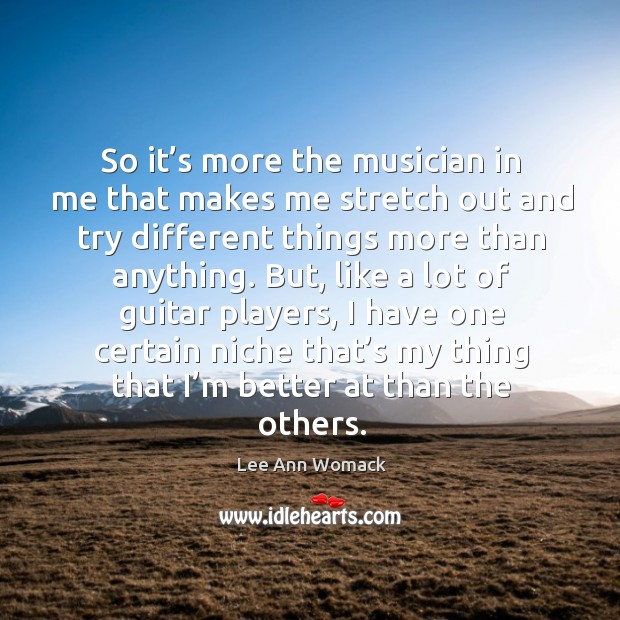 So it's more the musician in me that makes me stretch out and try different things more Lee Ann Womack Picture Quote