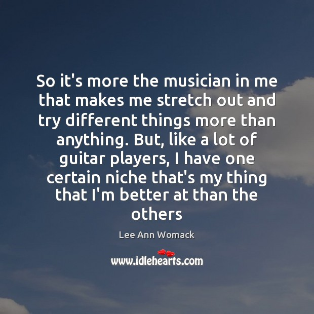So it's more the musician in me that makes me stretch out Lee Ann Womack Picture Quote