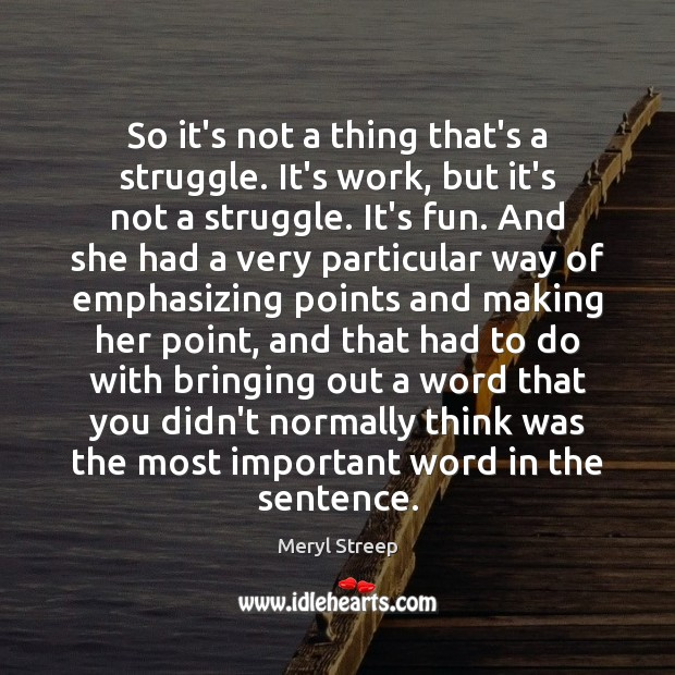 So it's not a thing that's a struggle. It's work, but it's Meryl Streep Picture Quote