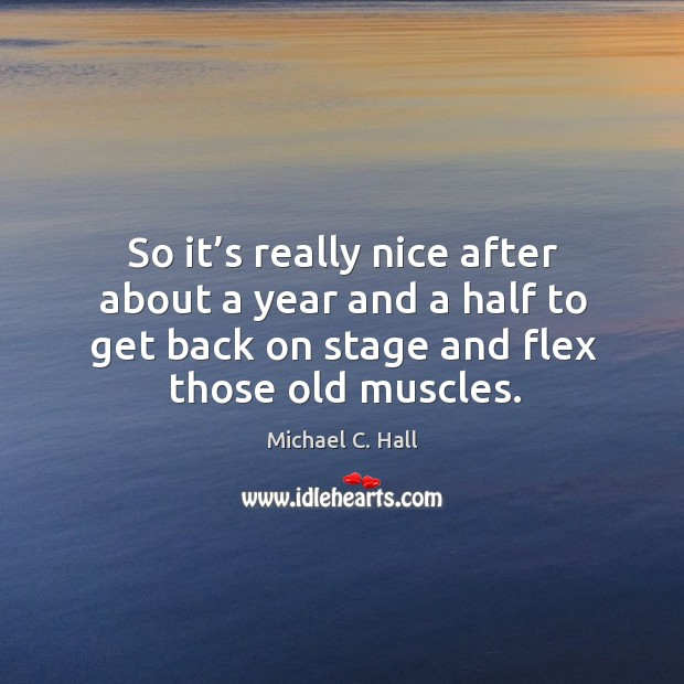 So it's really nice after about a year and a half to get back on stage and flex those old muscles. Michael C. Hall Picture Quote