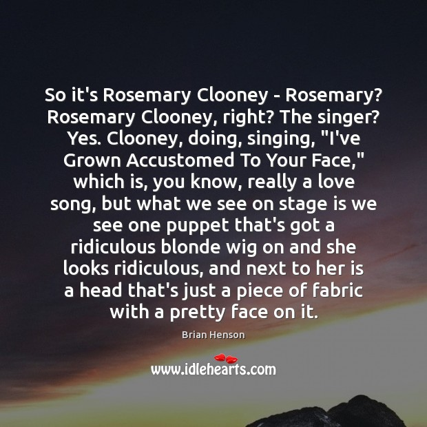 Image, So it's Rosemary Clooney – Rosemary? Rosemary Clooney, right? The singer? Yes.