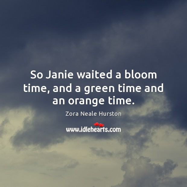 So Janie waited a bloom time, and a green time and an orange time. Image