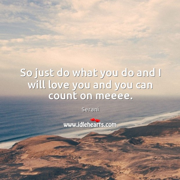 So just do what you do and I will love you and you can count on meeee. Image