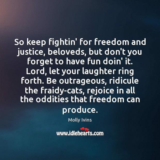 So keep fightin' for freedom and justice, beloveds, but don't you forget Molly Ivins Picture Quote