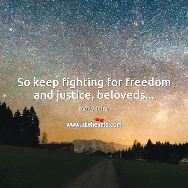 So keep fighting for freedom and justice, beloveds… Molly Ivins Picture Quote