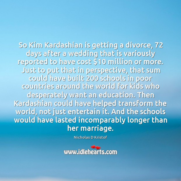 So Kim Kardashian is getting a divorce, 72 days after a wedding that Nicholas D Kristof Picture Quote