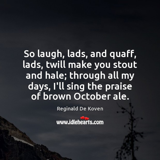 Image, So laugh, lads, and quaff, lads, twill make you stout and hale;