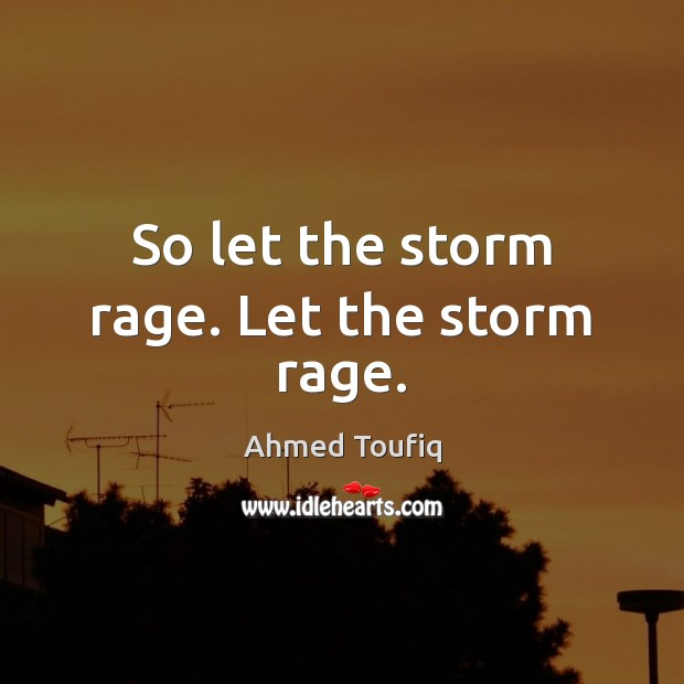Image, So let the storm rage. Let the storm rage.