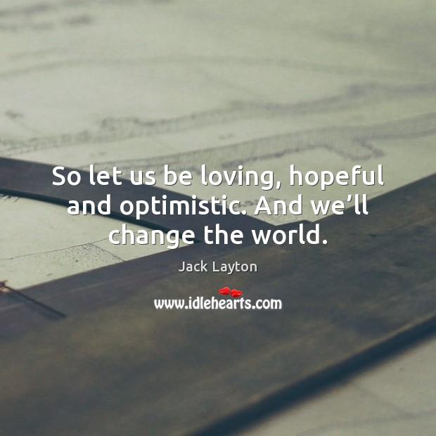 Image, So let us be loving, hopeful and optimistic. And we'll change the world.