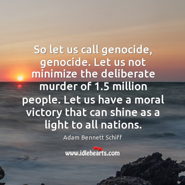 Image, So let us call genocide, genocide. Let us not minimize the deliberate murder of 1.5 million people.